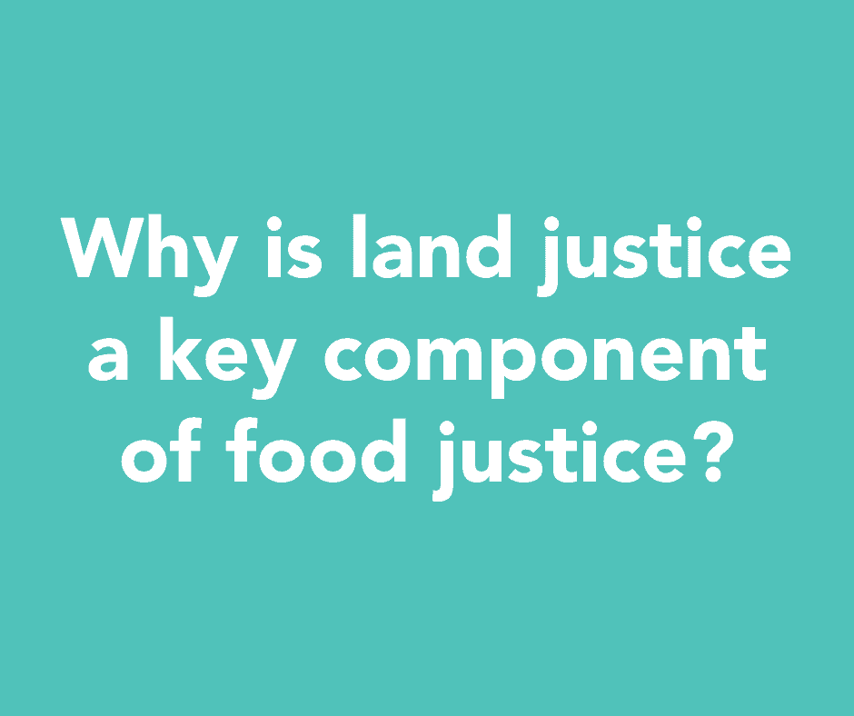 Why is land justice a key component of food justice?