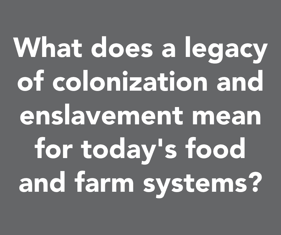 What does a legacy of colonization and enslavement mean for today's food and farm systems?